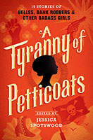 A Tyranny of Petticoats: 15 Stories of Belles, Bank Robbers & OtherBad-Ass Girls