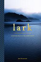 Lark: Cooking Wild in the Northwest