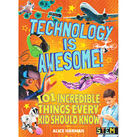101 Incredible Things Every Kid Should Know: Technology Is Awesome