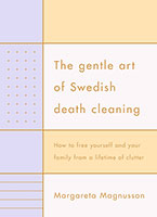 Gentle Art of Swedish Death Cleaning: How to Free Yourself and your Family from a Lifetime of Clutter The