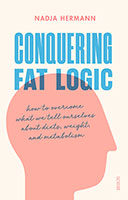 Conquering Fat Logic: How to Overcome what we tell ourselves about Diets, Weight and Metabolism